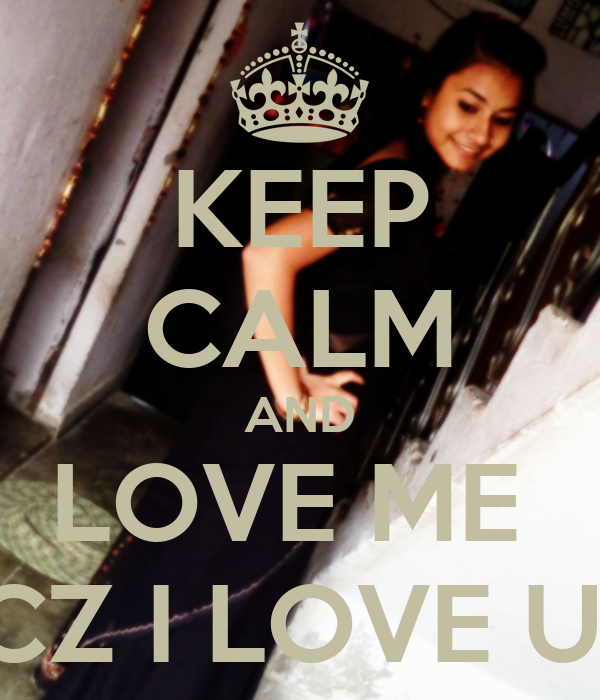KEEP CALM AND LOVE ME  CZ I LOVE U