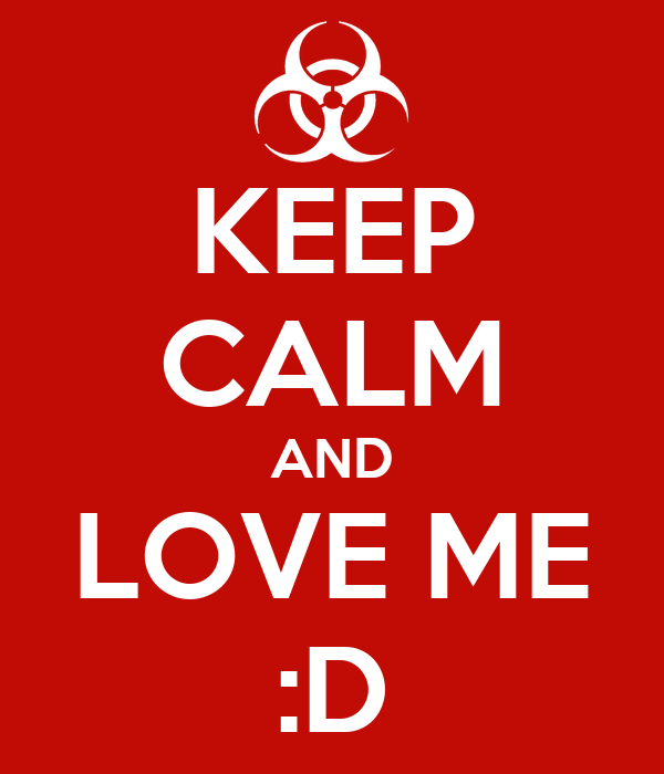KEEP CALM AND LOVE ME :D