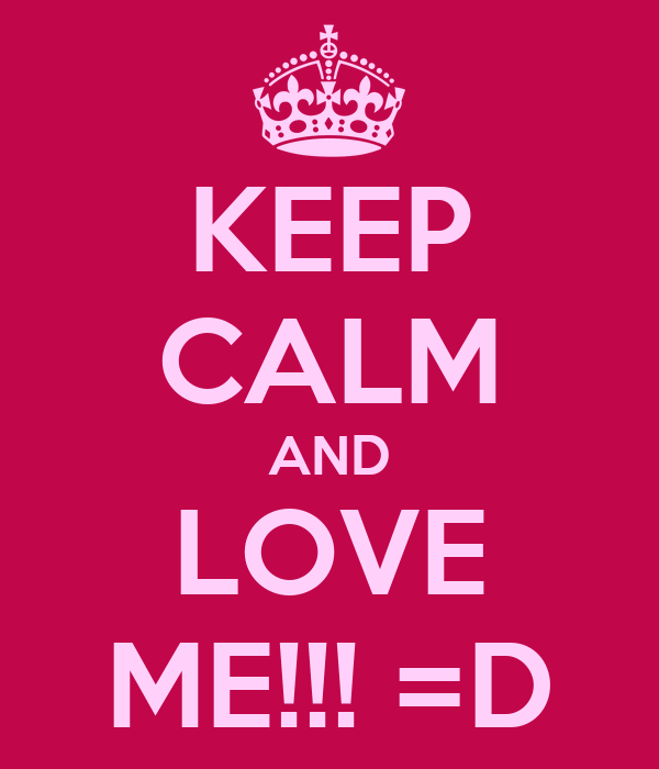 KEEP CALM AND LOVE ME!!! =D