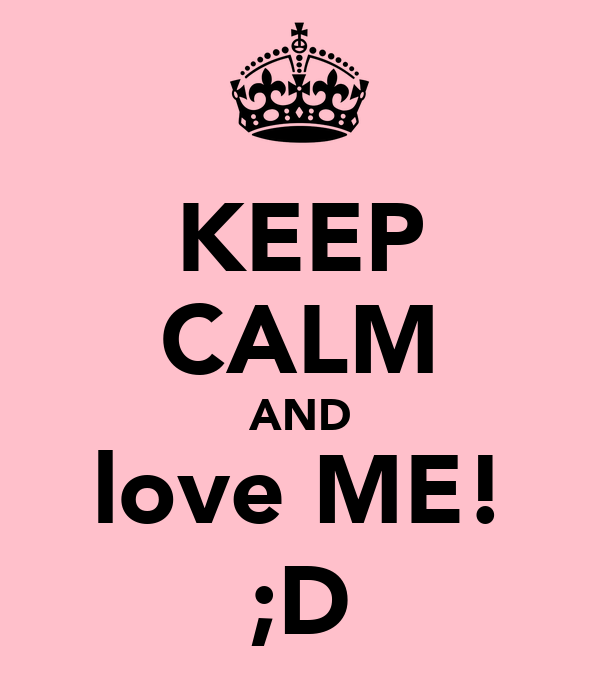 KEEP CALM AND love ME! ;D