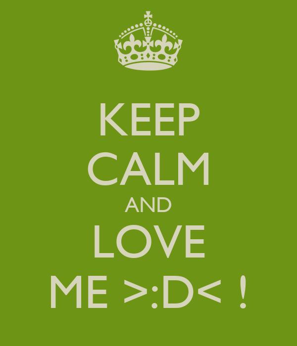KEEP CALM AND LOVE ME >:D< !