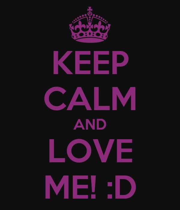 KEEP CALM AND LOVE ME! :D