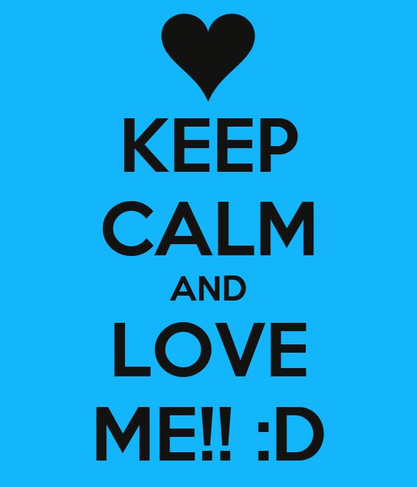 KEEP CALM AND LOVE ME!! :D
