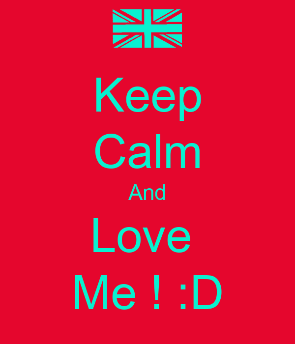 Keep Calm And Love  Me ! :D