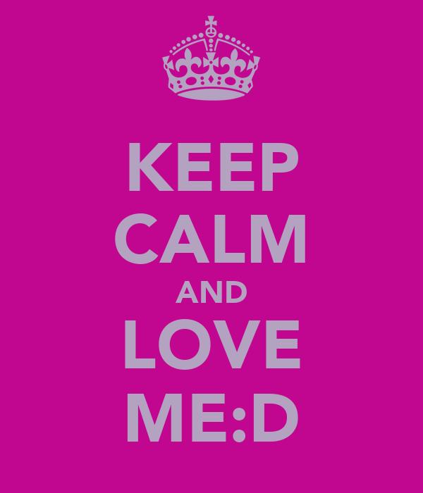 KEEP CALM AND LOVE ME:D