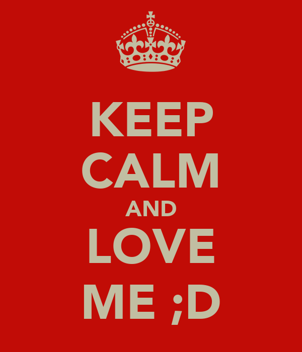 KEEP CALM AND LOVE ME ;D
