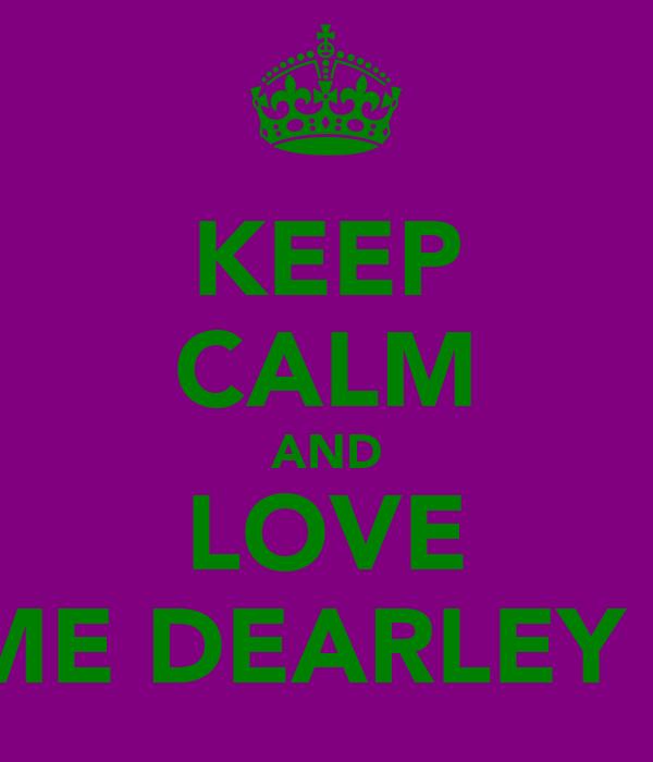 KEEP CALM AND LOVE ME DEARLEY !