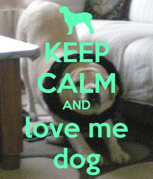 KEEP CALM AND love me dog