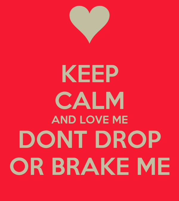 KEEP CALM AND LOVE ME DONT DROP OR BRAKE ME