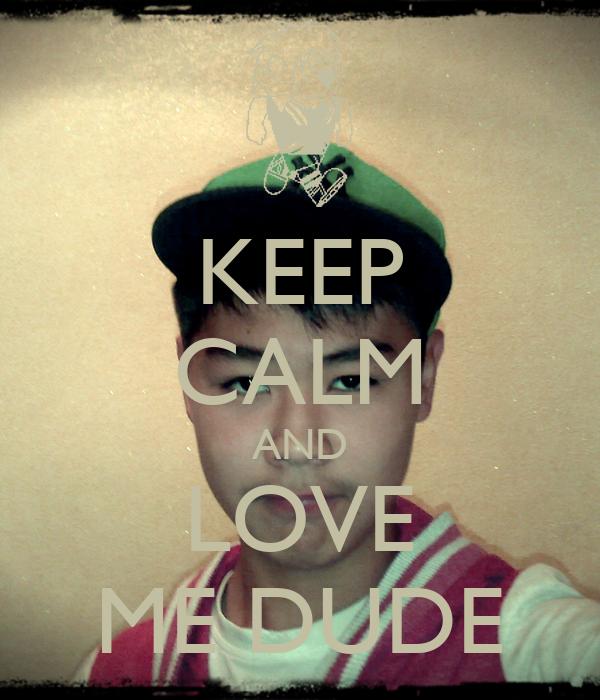 KEEP CALM AND LOVE ME DUDE