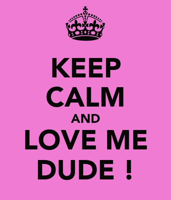 KEEP CALM AND LOVE ME DUDE !