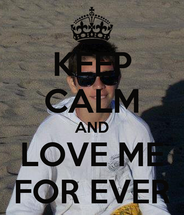 KEEP CALM AND LOVE ME FOR EVER