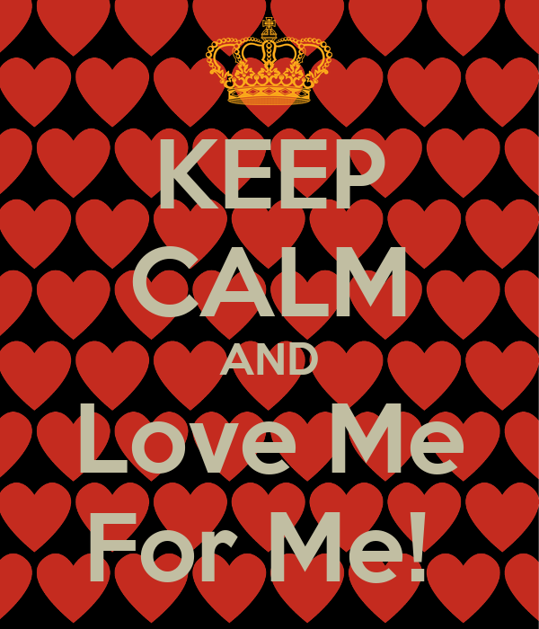 KEEP CALM AND Love Me For Me!