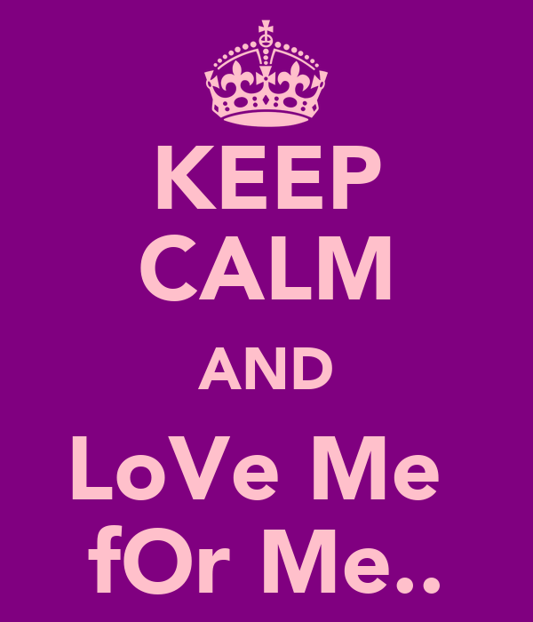 KEEP CALM AND LoVe Me  fOr Me..