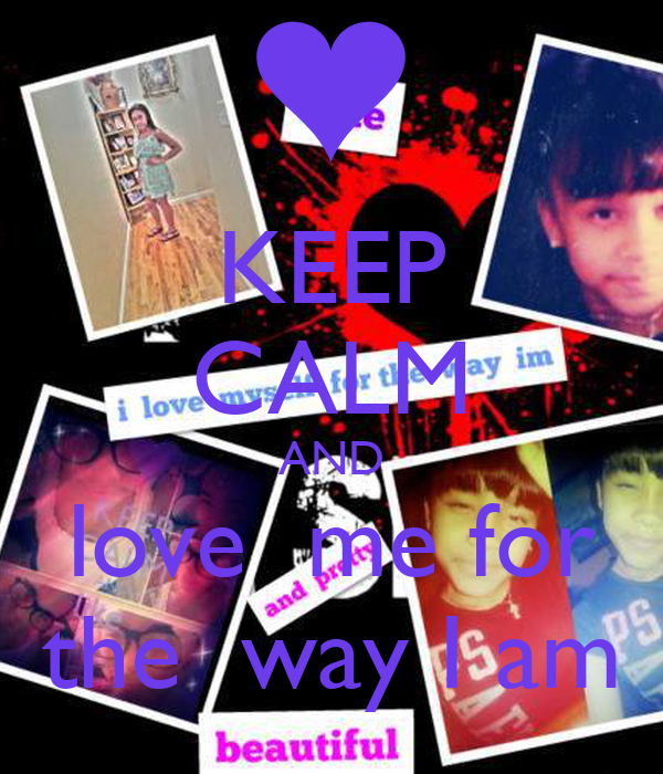 KEEP CALM AND love  me for the  way I am