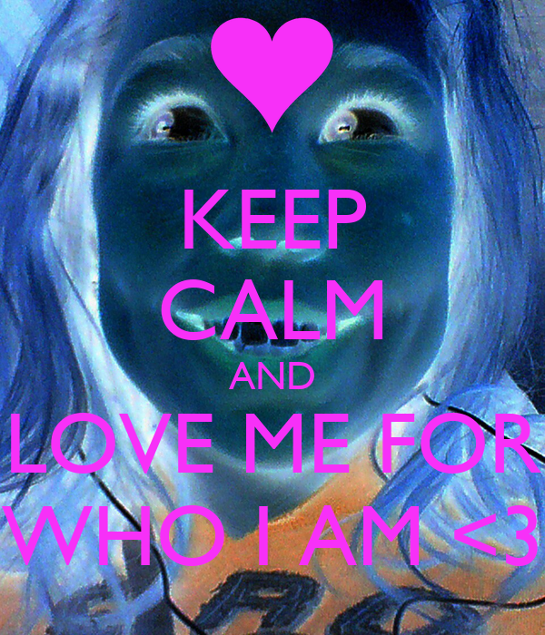 KEEP CALM AND LOVE ME FOR WHO I AM <3