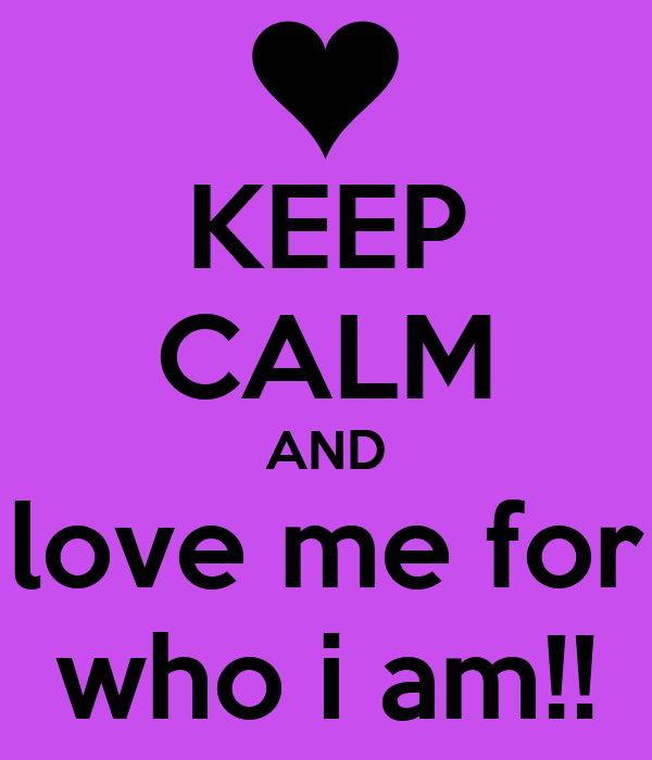 KEEP CALM AND love me for who i am!!
