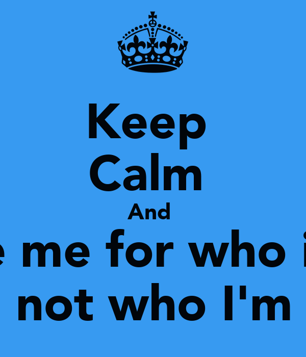 Keep  Calm  And  Love me for who i am  And not who I'm not