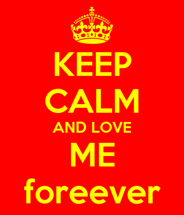 KEEP CALM AND LOVE ME foreever