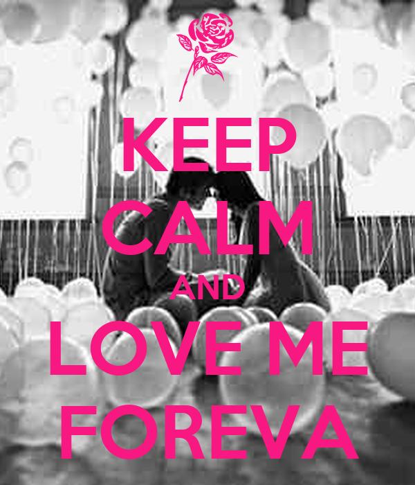KEEP CALM AND LOVE ME FOREVA