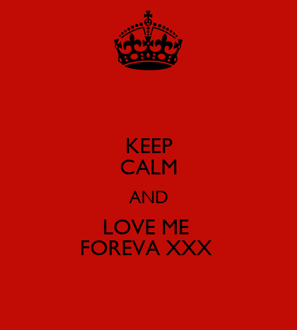 KEEP CALM AND LOVE ME  FOREVA XXX