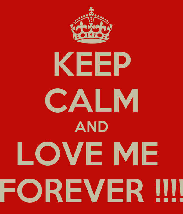 KEEP CALM AND LOVE ME  FOREVER !!!!