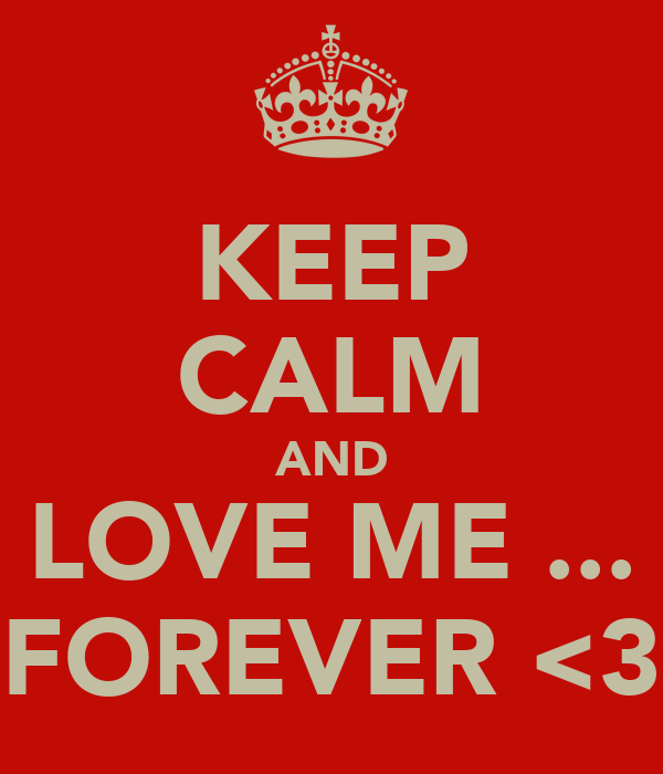 KEEP CALM AND LOVE ME ... FOREVER <3
