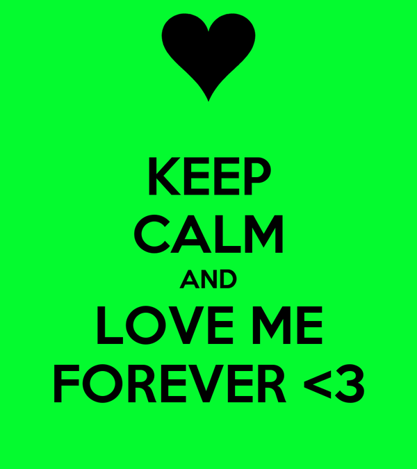 KEEP CALM AND LOVE ME FOREVER <3