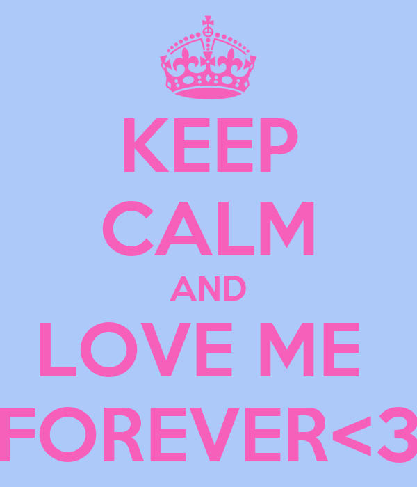 KEEP CALM AND LOVE ME  FOREVER<3