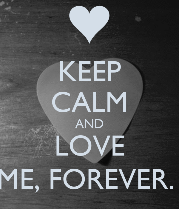KEEP CALM AND LOVE ME, FOREVER.