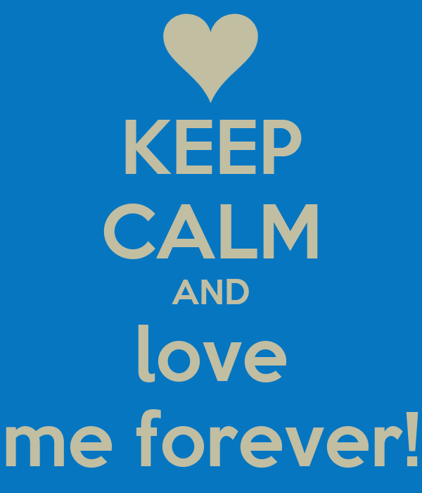 KEEP CALM AND love me forever!