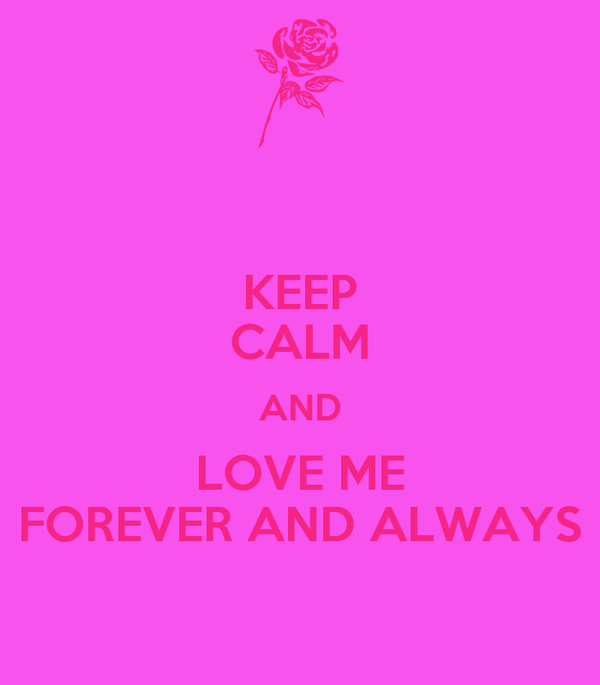 KEEP CALM AND LOVE ME FOREVER AND ALWAYS