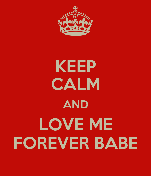 KEEP CALM AND LOVE ME FOREVER BABE