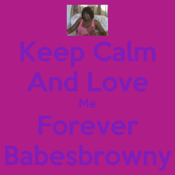 Keep Calm And Love Me Forever Babesbrowny