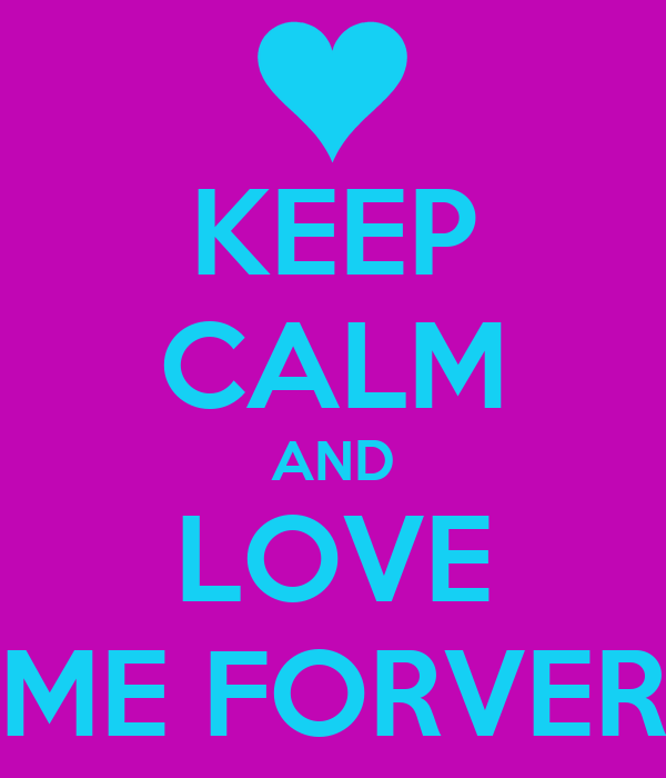 KEEP CALM AND LOVE ME FORVER