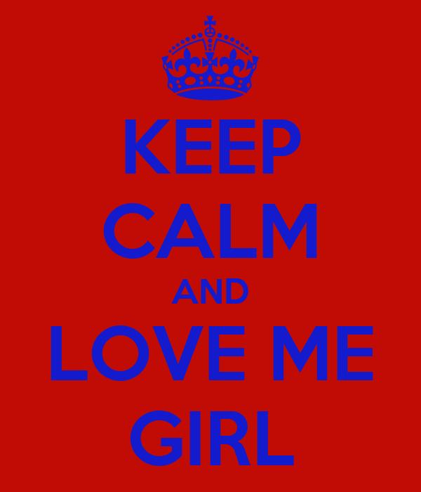 KEEP CALM AND LOVE ME GIRL