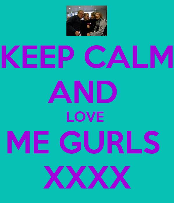 KEEP CALM AND  LOVE  ME GURLS  XXXX