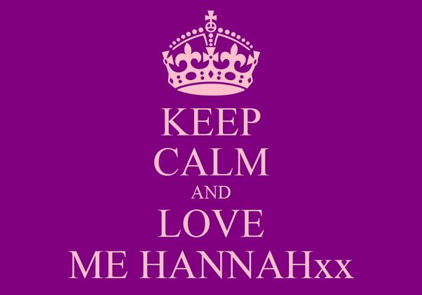 KEEP CALM AND LOVE ME HANNAHxx