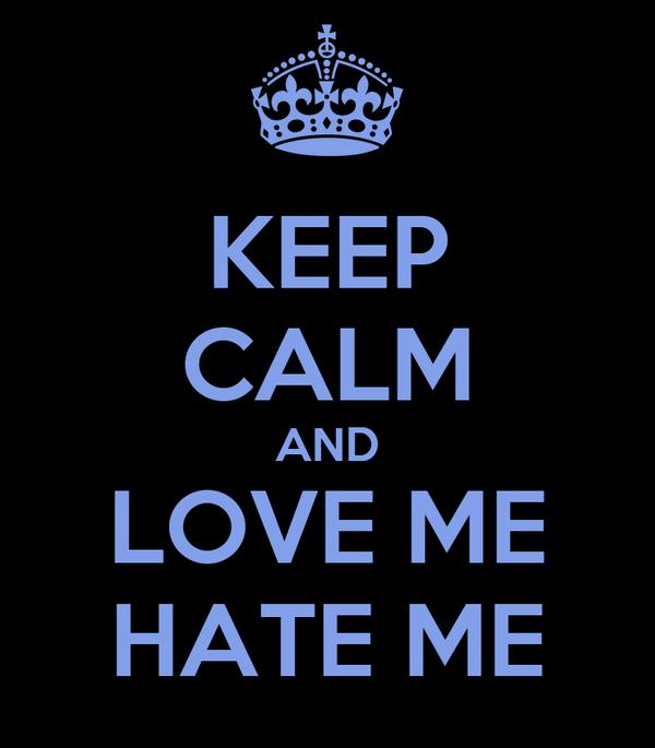 KEEP CALM AND LOVE ME HATE ME