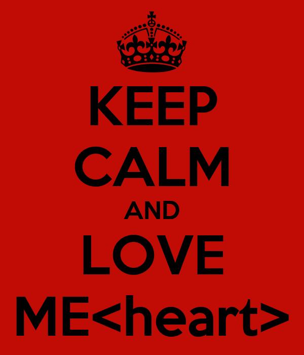 KEEP CALM AND LOVE ME<heart>