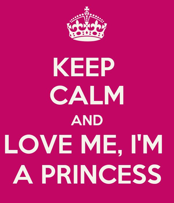 KEEP  CALM AND LOVE ME, I'M  A PRINCESS