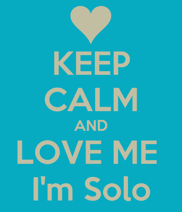 KEEP CALM AND LOVE ME  I'm Solo