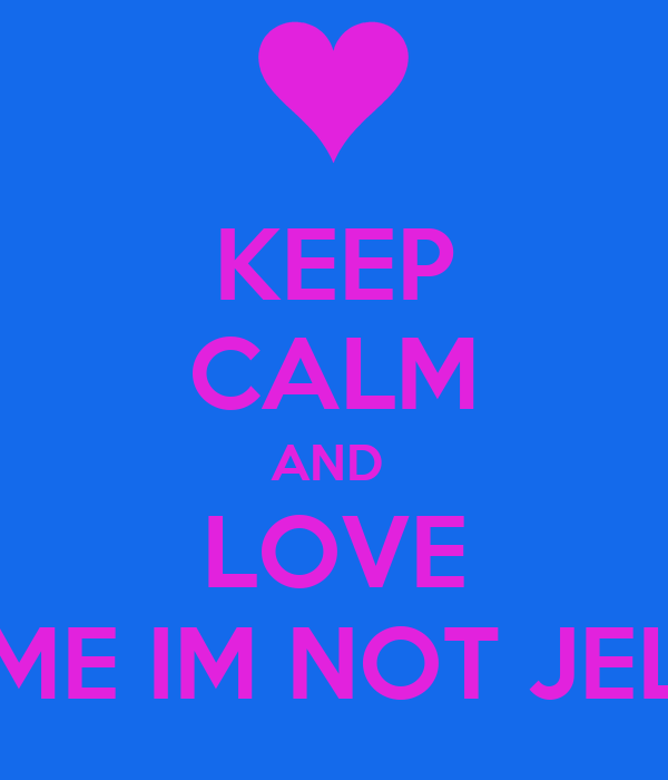 KEEP CALM AND  LOVE ME IM NOT JEL