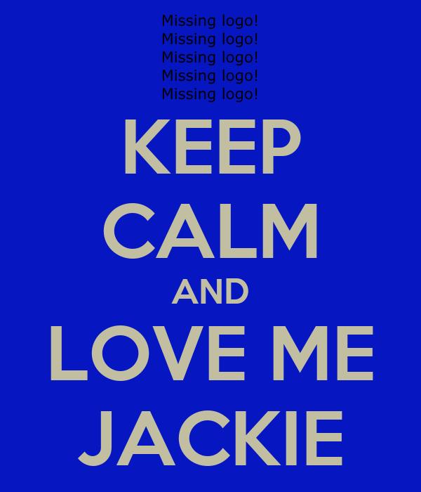 KEEP CALM AND LOVE ME JACKIE