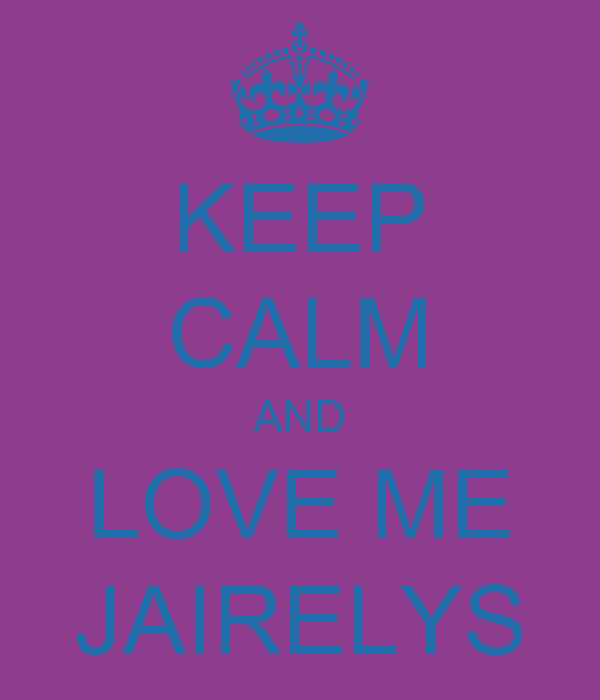 KEEP CALM AND LOVE ME JAIRELYS