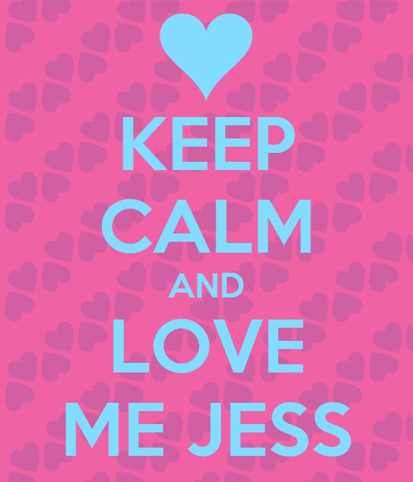 KEEP CALM AND LOVE ME JESS