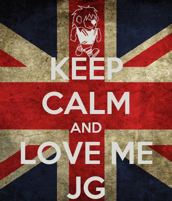 KEEP CALM AND LOVE ME JG