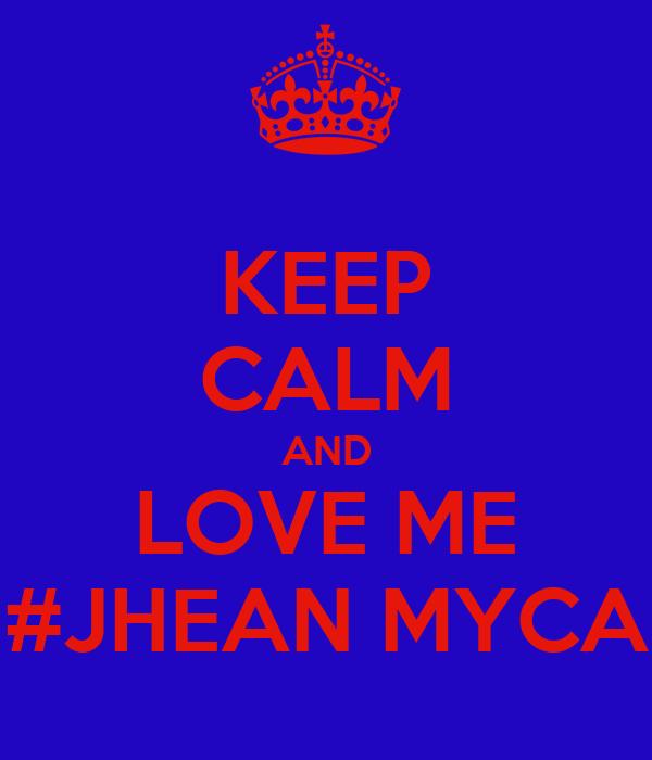 KEEP CALM AND LOVE ME #JHEAN MYCA