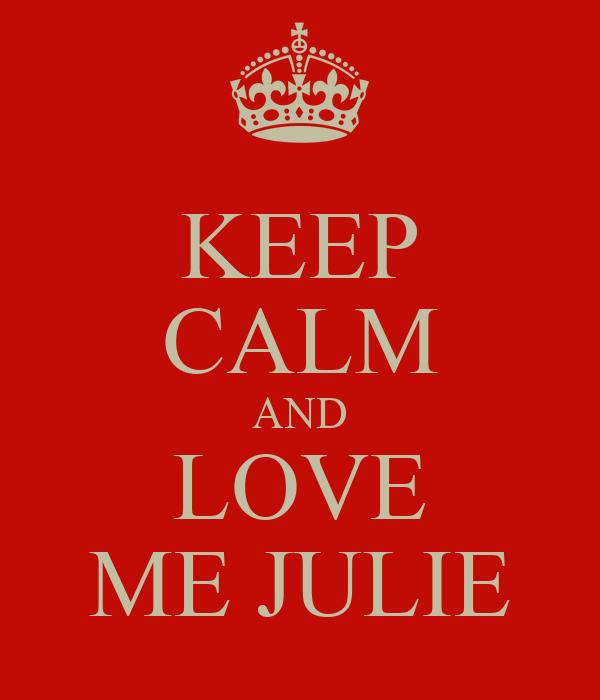 KEEP CALM AND LOVE ME JULIE