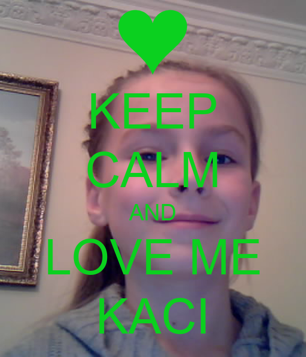 KEEP CALM AND LOVE ME KACI
